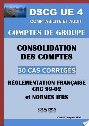 Affiche Comptes de groupe - Consolidation des comptes - 30 cas corrigés - 2014 - Règlement CRC 99-02 et Normes IFRS - DSCG UE 4 - Comptabilité et audit